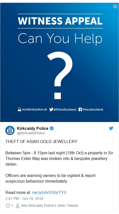 Twitter post by @KirkcaldyPolice: THEFT OF ASIAN GOLD JEWELLERYBetween 5pm - 8.15pm last night (18th Oct) a property in Sir Thomas Elder Way was broken into & bespoke jewellery stolen. Officers are warning owners to be vigilant & report suspicious behaviour immediately.Read more at