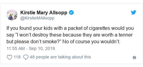 "Twitter post by @KirstieMAllsopp: If you found your kids with a packet of cigarettes would you say ""I won't destroy these because they are worth a tenner but please don't smoke?"" No of course you wouldn't."