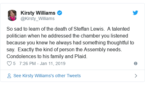 Twitter post by @Kirsty_Williams: So sad to learn of the death of Steffan Lewis.  A talented politician when he addressed the chamber you listened because you knew he always had something thoughtful to say.  Exactly the kind of person the Assembly needs. Condolences to his family and Plaid.