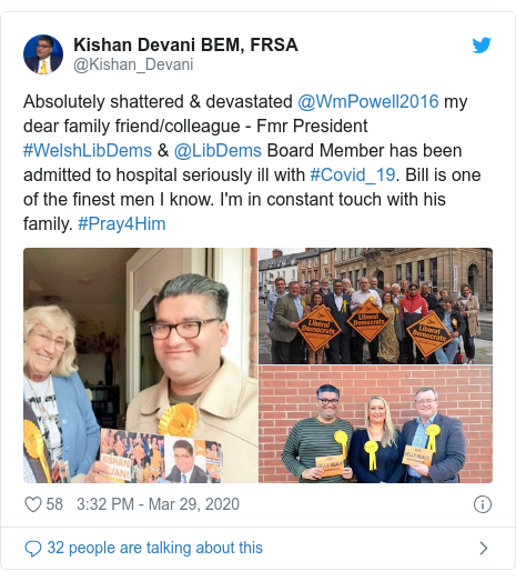 Twitter post by @Kishan_Devani: Absolutely shattered & devastated @WmPowell2016 my dear family friend/colleague - Fmr President #WelshLibDems & @LibDems Board Member has been admitted to hospital seriously ill with #Covid_19. Bill is one of the finest men I know. I'm in constant touch with his family. #Pray4Him
