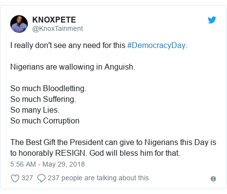 Twitter post by @KnoxTainment: I really don't see any need for this #DemocracyDay.Nigerians are wallowing in Anguish. So much Bloodletting. So much Suffering.So many Lies.So much Corruption The Best Gift the President can give to Nigerians this Day is to honorably RESIGN. God will bless him for that.