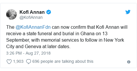 Twitter post by @KofiAnnan: The @KofiAnnanFdn can now confirm that Kofi Annan will receive a state funeral and burial in Ghana on 13 September, with memorial services to follow in New York City and Geneva at later dates.