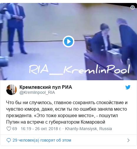 Twitter пост, автор: @Kremlinpool_RIA: Что бы ни случилось, главное сохранять спокойствие и чувство юмора, даже, если ты по ошибке заняла место президента. «Это тоже хорошее место», - пошутил Путин на встрече с губернатором Комаровой