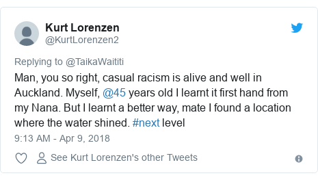 Twitter post by @KurtLorenzen2: Man, you so right, casual racism is alive and well in Auckland. Myself, @45 years old I learnt it first hand from my Nana. But I learnt a better way, mate I found a location where the water shined. #next level