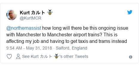 Twitter post by @KurtMCR: @northernassist how long will there be this ongoing issue with Manchester to Manchester airport trains? This is affecting my job and having to get taxis and trams instead