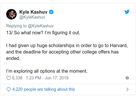 Twitter post by @KyleKashuv: 13/ So what now? I'm figuring it out. I had given up huge scholarships in order to go to Harvard, and the deadline for accepting other college offers has ended.I'm exploring all options at the moment.