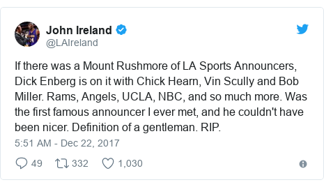 Twitter post by @LAIreland: If there was a Mount Rushmore of LA Sports Announcers, Dick Enberg is on it with Chick Hearn, Vin Scully and Bob Miller.  Rams, Angels, UCLA, NBC, and so much more.  Was the first famous announcer I ever met, and he couldn't have been nicer. Definition of a gentleman. RIP.