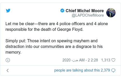 ٹوئٹر پوسٹس @LAPDChiefMoore کے حساب سے: Let me be clear—there are 4 police officers and 4 alone responsible for the death of George Floyd.Simply put  Those intent on spewing mayhem and distraction into our communities are a disgrace to his memory.
