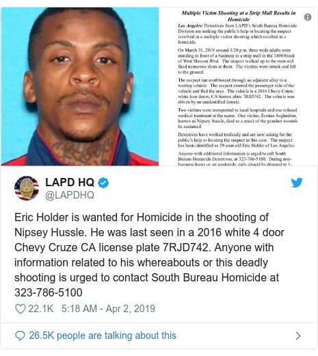 Twitter post by @LAPDHQ: Eric Holder is wanted for Homicide in the shooting of Nipsey Hussle. He was last seen in a 2016 white 4 door Chevy Cruze CA license plate 7RJD742. Anyone with information related to his whereabouts or this deadly shooting is urged to contact South Bureau Homicide at 323-786-5100