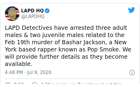 Twitter post by @LAPDHQ: LAPD Detectives have arrested three adult males & two juvenile males related to the Feb 19th murder of Bashar Jackson, a New York based rapper known as Pop Smoke. We will provide further details as they become available.