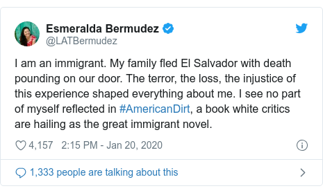 Twitter post by @LATBermudez: I am an immigrant. My family fled El Salvador with death pounding on our door. The terror, the loss, the injustice of this experience shaped everything about me. I see no part of myself reflected in #AmericanDirt, a book white critics are hailing as the great immigrant novel.