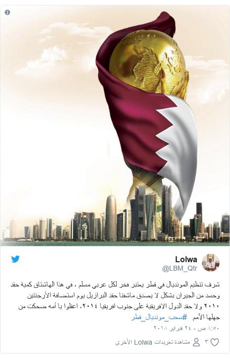 تويتر رسالة بعث بها @LBM_Qtr: شرف تنظيم المونديال في قطر يعتبر فخر لكل عربي مسلم ، في هذا الهاشتاق كمية حقد وحسد من الجيران بشكل لا يصدق ماشفنا حقد البرازيل يوم استضافة الأرجنتين  ٢٠١٠ ولا حقد الدول الافريقية على جنوب افريقيا ٢٠١٤، اعقلوا يا أمه ضحكت من جهلها الآمم   #سحب_مونديال_قطر
