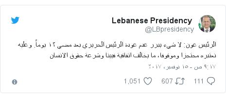 تويتر رسالة بعث بها @LBpresidency: الرئيس عون  لا شيء يبرر عدم عودة الرئيس الحريري بعد مضي ١٢ يوماً. وعليه نعتبره محتجزا وموقوفا، ما يخالف اتفاقية فيينا وشرعة حقوق الانسان