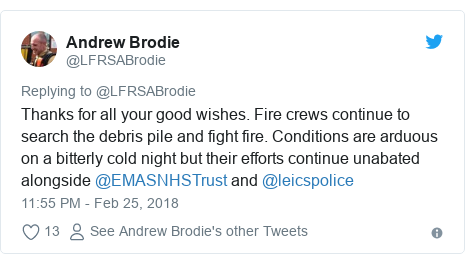 Twitter post by @LFRSABrodie: Thanks for all your good wishes. Fire crews continue to search the debris pile and fight fire. Conditions are arduous on a bitterly cold night but their efforts continue unabated alongside @EMASNHSTrust and @leicspolice