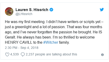 Twitter post by @LHissrich: He was my first meeting. I didn't have writers or scripts yet – just a greenlight and a lot of passion. That was four months ago, and I've never forgotten the passion he brought. He IS Geralt. He always has been. I'm so thrilled to welcome HENRY CAVILL to the #Witcher family.