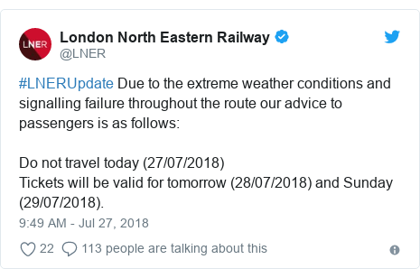 Twitter post by @LNER: #LNERUpdate Due to the extreme weather conditions and signalling failure throughout the route our advice to passengers is as follows Do not travel today (27/07/2018)Tickets will be valid for tomorrow (28/07/2018) and Sunday (29/07/2018).