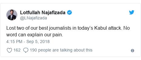 د @LNajafizada په مټ ټویټر  تبصره : Lost two of our best journalists in today's Kabul attack. No word can explain our pain.