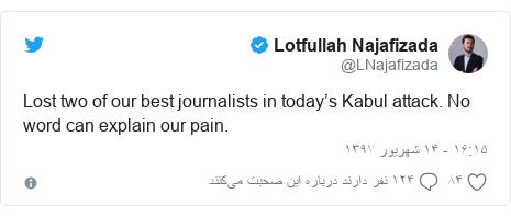 پست توییتر از @LNajafizada: Lost two of our best journalists in today's Kabul attack. No word can explain our pain.