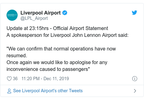 "Twitter post by @LPL_Airport: Update at 23 15hrs - Official Airport StatementA spokesperson for Liverpool John Lennon Airport said  ""We can confirm that normal operations have now resumed.Once again we would like to apologise for any inconvenience caused to passengers"""