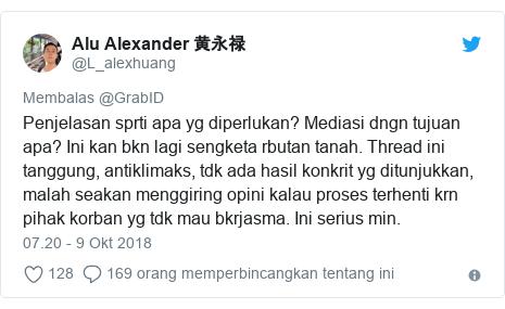 Twitter pesan oleh @L_alexhuang: Penjelasan sprti apa yg diperlukan? Mediasi dngn tujuan apa? Ini kan bkn lagi sengketa rbutan tanah. Thread ini tanggung, antiklimaks, tdk ada hasil konkrit yg ditunjukkan, malah seakan menggiring opini kalau proses terhenti krn pihak korban yg tdk mau bkrjasma. Ini serius min.