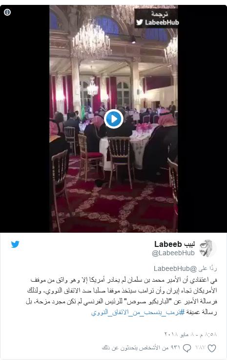 """تويتر رسالة بعث بها @LabeebHub: في اعتقادي أن الأمير محمد بن سلمان لم يغادر أمريكا إلا وهو واثق من موقف الأمريكان تجاه إيران وأن ترامب سيتخذ موقفا صلبا ضد الاتفاق النووي، ولذلك فرسالة الأمير عن """"الباربكيو صوص"""" للرئيس الفرنسي لم تكن مجرد مزحة، بل رسالة عميقة #ترمب_ينسحب_من_الاتفاق_النووي"""
