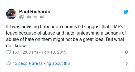 Twitter post by @Labourpaul: If I was advising Labour on comms I'd suggest that if MPs leave because of abuse and hate, unleashing a tsunami of abuse of hate on them might not be a great idea. But what do I know.