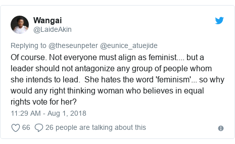 Twitter post by @LaideAkin: Of course. Not everyone must align as feminist.... but a leader should not antagonize any group of people whom she intends to lead.  She hates the word 'feminism'... so why would any right thinking woman who believes in equal rights vote for her?