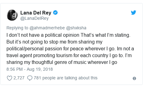 Twitter post by @LanaDelRey: I don't not have a political opinion That's what I'm stating. But it's not going to stop me from sharing my political/personal passion for peace wherever I go. Im not a travel agent promoting tourism for each country I go to. I'm sharing my thoughtful genre of music wherever I go