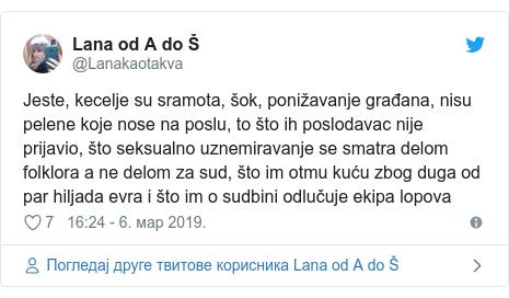 Twitter post by @Lanakaotakva: Jeste, kecelje su sramota, šok, ponižavanje građana, nisu pelene koje nose na poslu, to što ih poslodavac nije prijavio, što seksualno uznemiravanje se smatra delom folklora a ne delom za sud, što im otmu kuću zbog duga od par hiljada evra i što im o sudbini odlučuje ekipa lopova