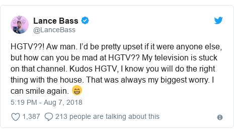 Twitter post by @LanceBass: HGTV??! Aw man. I'd be pretty upset if it were anyone else, but how can you be mad at HGTV?? My television is stuck on that channel. Kudos HGTV, I know you will do the right thing with the house. That was always my biggest worry. I can smile again. 😁