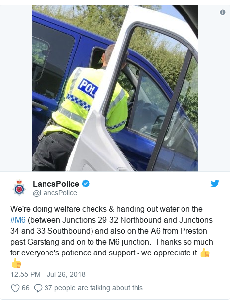 Twitter post by @LancsPolice: We're doing welfare checks & handing out water on the #M6 (between Junctions 29-32 Northbound and Junctions 34 and 33 Southbound) and also on the A6 from Preston past Garstang and on to the M6 junction.  Thanks so much for everyone's patience and support - we appreciate it 👍 👍