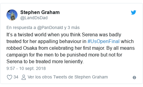 Publicación de Twitter por @LandDsDad: It's a twisted world when you think Serena was badly treated for her appalling behaviour in #UsOpenFinal which robbed Osaka from celebrating her first major. By all means campaign for the men to be punished more but not for Serena to be treated more leniently.