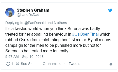 Twitter post by @LandDsDad: It's a twisted world when you think Serena was badly treated for her appalling behaviour in #UsOpenFinal which robbed Osaka from celebrating her first major. By all means campaign for the men to be punished more but not for Serena to be treated more leniently.