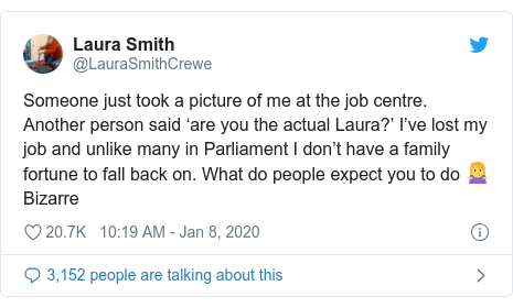 Twitter post by @LauraSmithCrewe: Someone just took a picture of me at the job centre. Another person said 'are you the actual Laura?' I've lost my job and unlike many in Parliament I don't have a family fortune to fall back on. What do people expect you to do 🤷‍♀️Bizarre