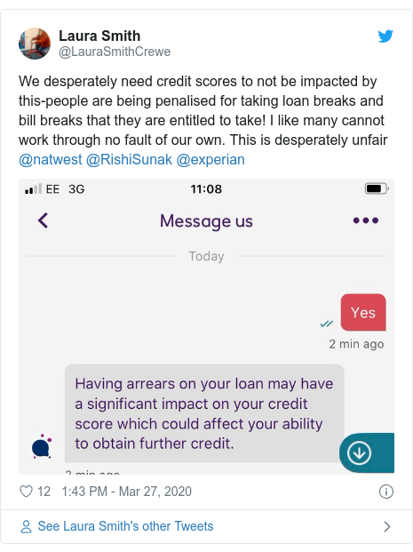 Twitter post by @LauraSmithCrewe: We desperately need credit scores to not be impacted by this-people are being penalised for taking loan breaks and bill breaks that they are entitled to take! I like many cannot work through no fault of our own. This is desperately unfair @natwest @RishiSunak @experian