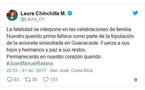 Publicación de Twitter por @Laura_Ch: La fatalidad se interpone en las celebraciones de familia. Nuestro querido primo fallece como parte de la tripulación de la avioneta siniestrada en Guanacaste. Fuerza a sus hijos y hermanos y paz a sus restos. Permanecerás en nuestro corazón querido #JuanManuelRetana