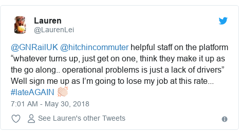 "Twitter post by @LaurenLei: @GNRailUK @hitchincommuter helpful staff on the platform ""whatever turns up, just get on one, think they make it up as the go along.. operational problems is just a lack of drivers"" Well sign me up as I'm going to lose my job at this rate... #lateAGAIN 👏🏻"