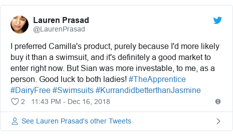 Twitter post by @LaurenPrasad: I preferred Camilla's product, purely because I'd more likely buy it than a swimsuit, and it's definitely a good market to enter right now. But Sian was more investable, to me, as a person. Good luck to both ladies! #TheApprentice #DairyFree #Swimsuits #KurrandidbetterthanJasmine