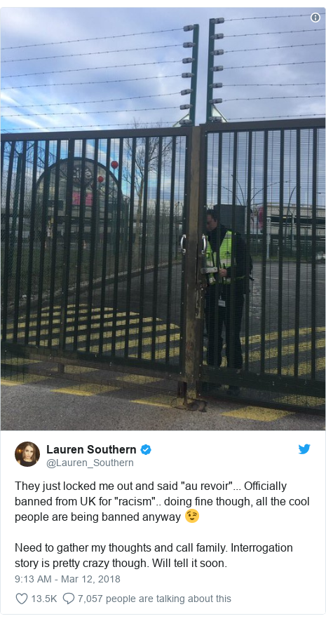 "Twitter post by @Lauren_Southern: They just locked me out and said ""au revoir""... Officially banned from UK for ""racism"".. doing fine though, all the cool people are being banned anyway 😉Need to gather my thoughts and call family. Interrogation story is pretty crazy though. Will tell it soon."