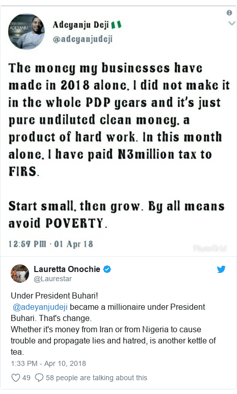 Twitter post by @Laurestar: Under President Buhari! @adeyanjudeji became a millionaire under President Buhari. That's change. Whether it's money from Iran or from Nigeria to cause trouble and propagate lies and hatred, is another kettle of tea.