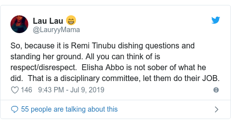 Twitter post by @LauryyMama: So, because it is Remi Tinubu dishing questions and standing her ground. All you can think of is respect/disrespect.  Elisha Abbo is not sober of what he did.  That is a disciplinary committee, let them do their JOB.