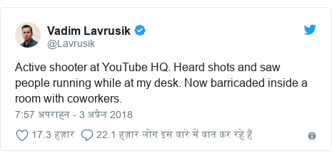 ट्विटर पोस्ट @Lavrusik: Active shooter at YouTube HQ. Heard shots and saw people running while at my desk. Now barricaded inside a room with coworkers.