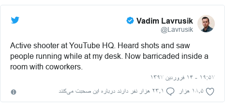 پست توییتر از @Lavrusik: Active shooter at YouTube HQ. Heard shots and saw people running while at my desk. Now barricaded inside a room with coworkers.