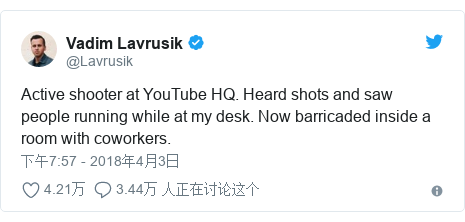 Twitter 用户名 @Lavrusik: Active shooter at YouTube HQ. Heard shots and saw people running while at my desk. Now barricaded inside a room with coworkers.