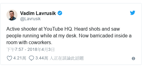 Twitter 用戶名 @Lavrusik: Active shooter at YouTube HQ. Heard shots and saw people running while at my desk. Now barricaded inside a room with coworkers.