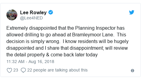 Twitter post by @Lee4NED: Extremely disappointed that the Planning Inspector has allowed drilling to go ahead at Bramleymoor Lane.  This decision is simply wrong.  I know residents will be hugely disappointed and I share that disappointment; will review the detail properly & come back later today