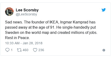 Twitter post by @LeeScorsby: Sad news. The founder of IKEA, Ingmar Kamprad has passed away at the age of 91. He single-handedly put Sweden on the world map and created millions of jobs. Rest in Peace.