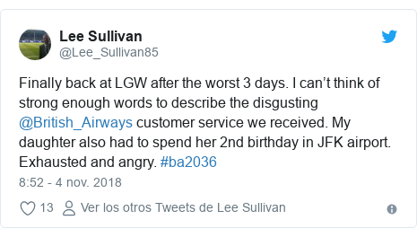 Publicación de Twitter por @Lee_Sullivan85: Finally back at LGW after the worst 3 days. I can't think of strong enough words to describe the disgusting  @British_Airways customer service we received. My daughter also had to spend her 2nd birthday in JFK airport. Exhausted and angry. #ba2036