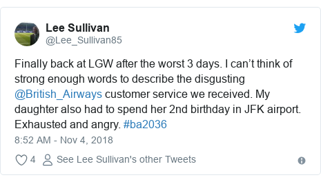 Twitter post by @Lee_Sullivan85: Finally back at LGW after the worst 3 days. I can't think of strong enough words to describe the disgusting  @British_Airways customer service we received. My daughter also had to spend her 2nd birthday in JFK airport. Exhausted and angry. #ba2036