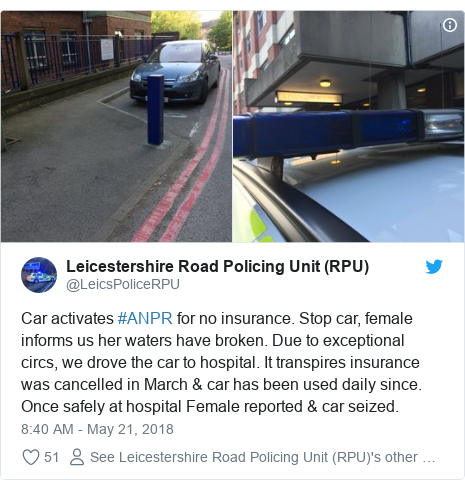 Twitter post by @LeicsPoliceRPU: Car activates #ANPR for no insurance. Stop car, female informs us her waters have broken. Due to exceptional circs, we drove the car to hospital. It transpires insurance was cancelled in March & car has been used daily since. Once safely at hospital Female reported & car seized.